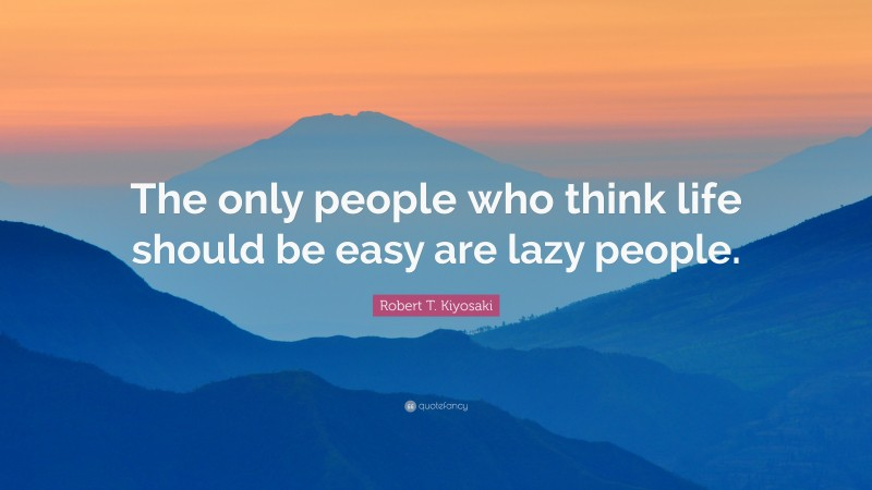 "Robert T. Kiyosaki Quote: ""The only people who think life should be easy are lazy people."""