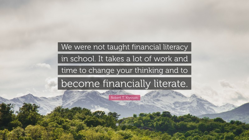 """Robert T. Kiyosaki Quote: """"We were not taught financial literacy in school. It takes a lot of work and time to change your thinking and to become financially literate."""""""