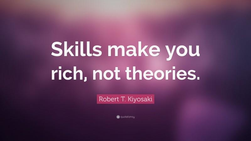 """Robert T. Kiyosaki Quote: """"Skills make you rich, not theories."""""""
