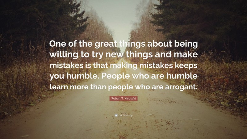 """Robert T. Kiyosaki Quote: """"One of the great things about being willing to try new things and make mistakes is that making mistakes keeps you humble. People who are humble learn more than people who are arrogant."""""""