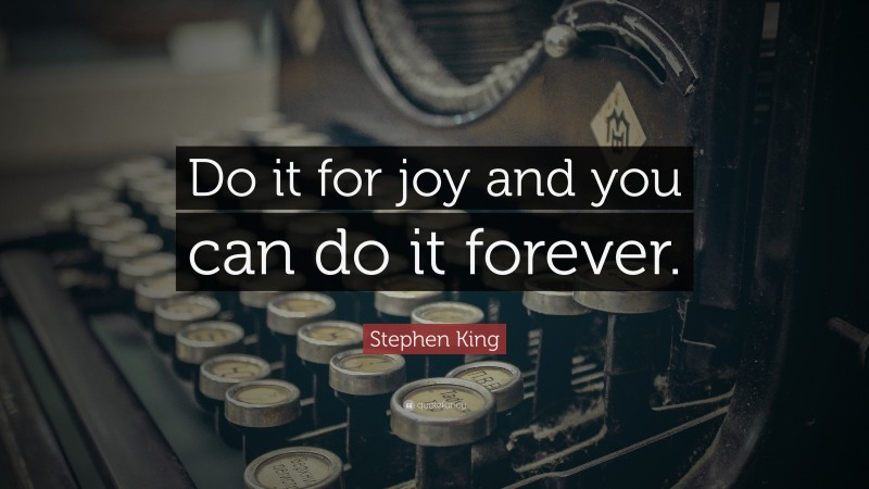 """Stephen King Quote: """"Do it for joy and you can do it forever."""""""