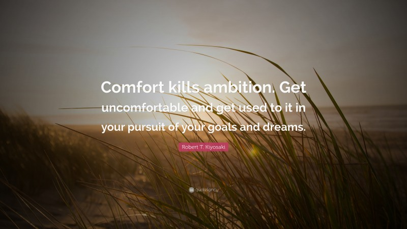 "Robert T. Kiyosaki Quote: ""Comfort kills ambition. Get uncomfortable and get used to it in your pursuit of your goals and dreams."""