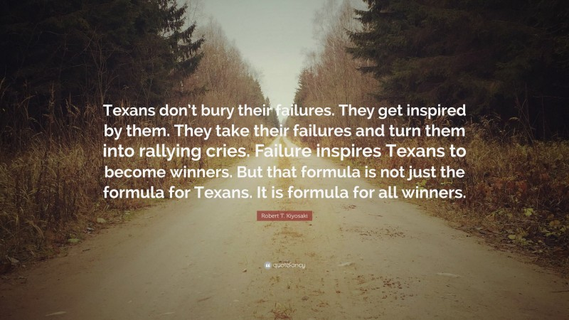 """Robert T. Kiyosaki Quote: """"Texans don't bury their failures. They get inspired by them. They take their failures and turn them into rallying cries. Failure inspires Texans to become winners. But that formula is not just the formula for Texans. It is formula for all winners."""""""