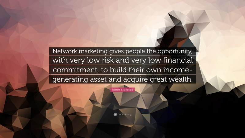 "Robert T. Kiyosaki Quote: ""Network marketing gives people the opportunity, with very low risk and very low financial commitment, to build their own income-generating asset and acquire great wealth."""