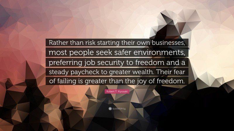 """Robert T. Kiyosaki Quote: """"Rather than risk starting their own businesses, most people seek safer environments, preferring job security to freedom and a steady paycheck to greater wealth. Their fear of failing is greater than the joy of freedom."""""""