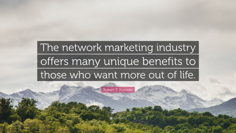"""Robert T. Kiyosaki Quote: """"The network marketing industry offers many unique benefits to those who want more out of life."""""""
