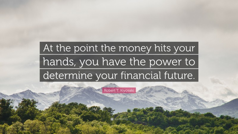 "Robert T. Kiyosaki Quote: ""At the point the money hits your hands, you have the power to determine your financial future."""