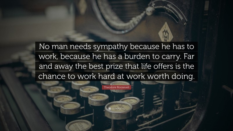 """Theodore Roosevelt Quote: """"No man needs sympathy because he has to work, because he has a burden to carry. Far and away the best prize that life offers is the chance to work hard at work worth doing."""""""