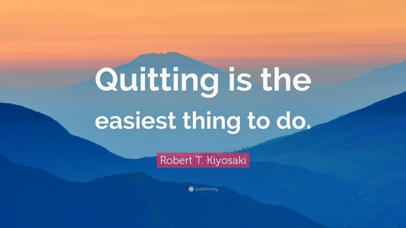 """Robert T. Kiyosaki Quote: """"Quitting is the easiest thing to do."""""""