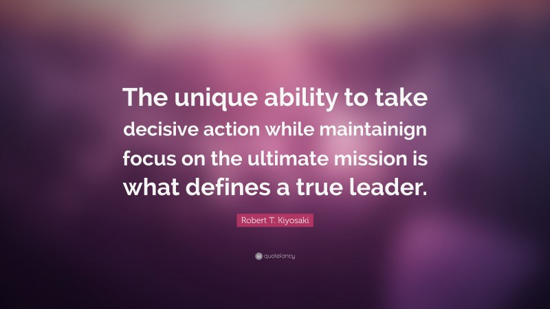 "Robert T. Kiyosaki Quote: ""The unique ability to take decisive action while maintainign focus on the ultimate mission is what defines a true leader."""