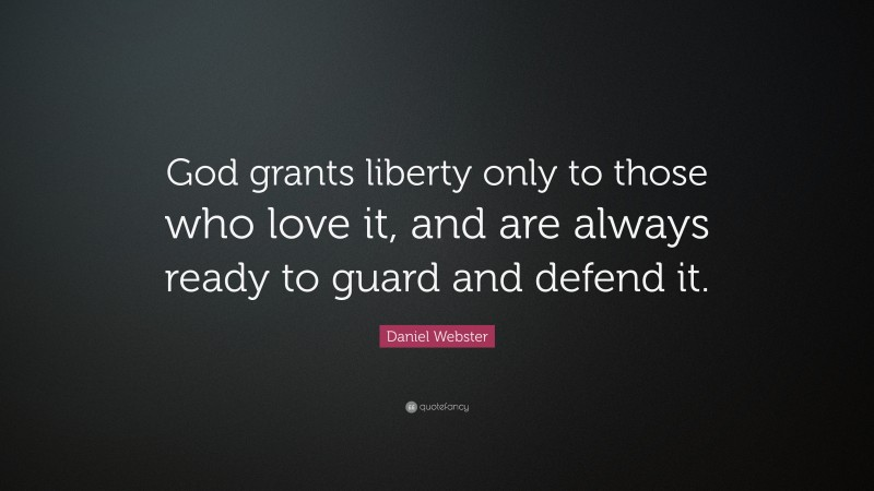 """Daniel Webster Quote: """"God grants liberty only to those who love it, and are always ready to guard and defend it."""""""