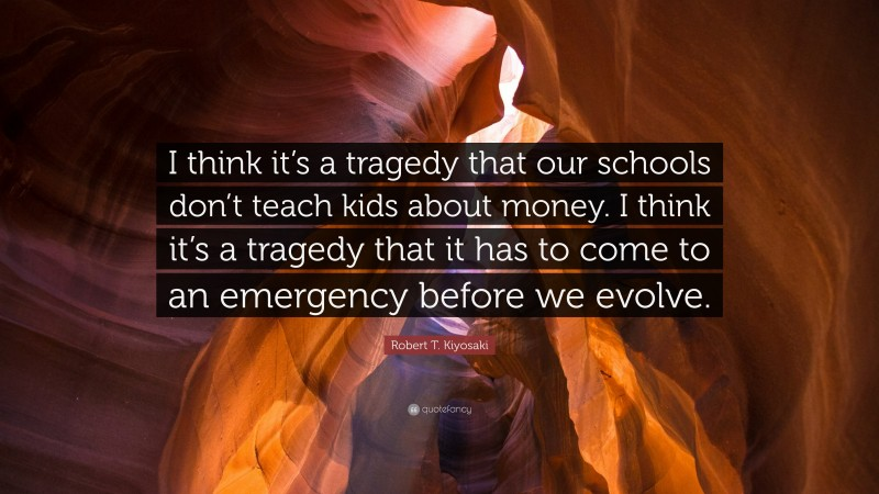 """Robert T. Kiyosaki Quote: """"I think it's a tragedy that our schools don't teach kids about money. I think it's a tragedy that it has to come to an emergency before we evolve."""""""