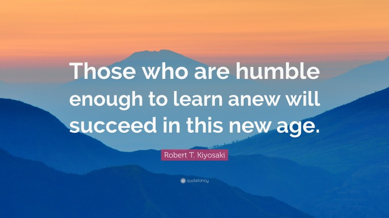"Robert T. Kiyosaki Quote: ""Those who are humble enough to learn anew will succeed in this new age."""