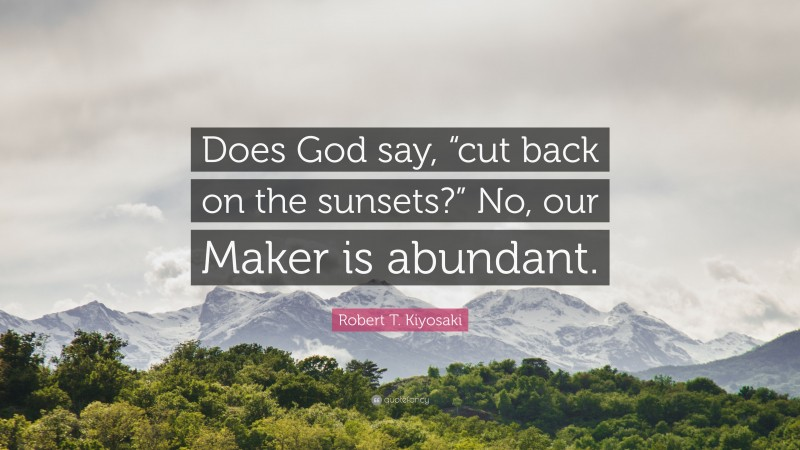 """Robert T. Kiyosaki Quote: """"Does God say, """"cut back on the sunsets?"""" No, our Maker is abundant."""""""