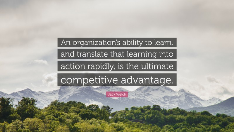 """Jack Welch Quote: """"An organization's ability to learn, and translate that learning into action rapidly, is the ultimate competitive advantage."""""""