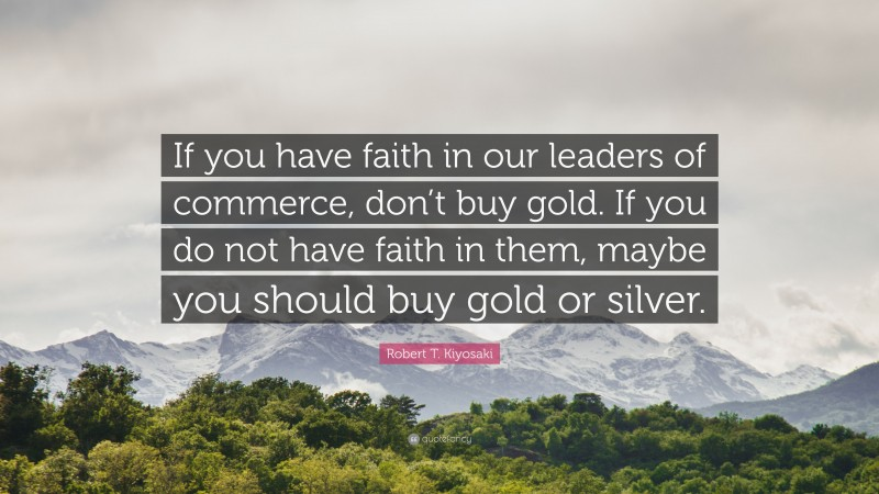 """Robert T. Kiyosaki Quote: """"If you have faith in our leaders of commerce, don't buy gold. If you do not have faith in them, maybe you should buy gold or silver."""""""