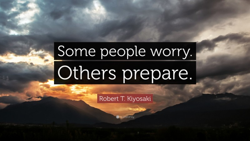 "Robert T. Kiyosaki Quote: ""Some people worry. Others prepare."""