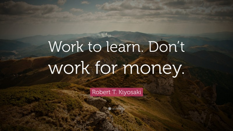 "Robert T. Kiyosaki Quote: ""Work to learn. Don't work for money."""