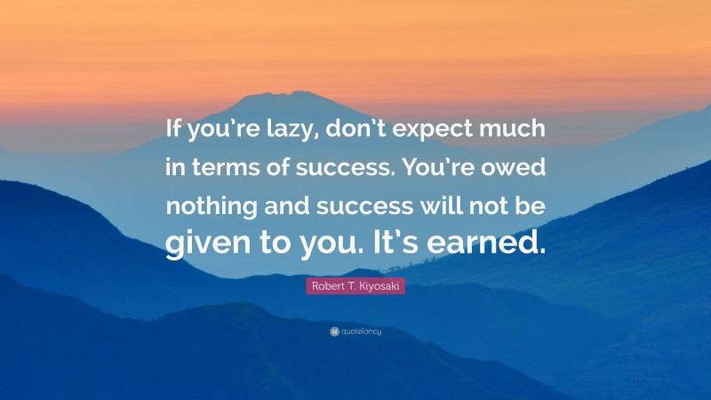 """Robert T. Kiyosaki Quote: """"If you're lazy, don't expect much in terms of success. You're owed nothing and success will not be given to you. It's earned."""""""