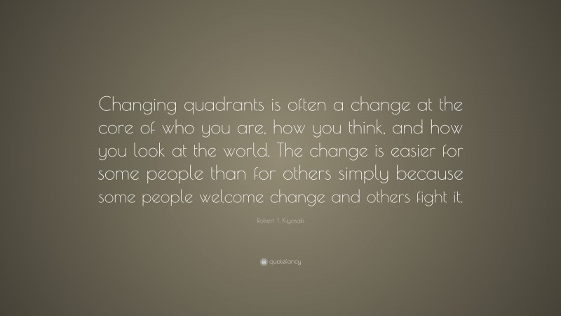 "Robert T. Kiyosaki Quote: ""Changing quadrants is often a change at the core of who you are, how you think, and how you look at the world. The change is easier for some people than for others simply because some people welcome change and others fight it."""