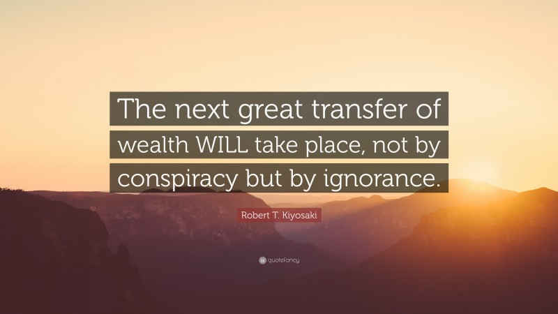 "Robert T. Kiyosaki Quote: ""The next great transfer of wealth WILL take place, not by conspiracy but by ignorance."""