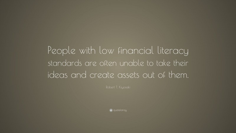 """Robert T. Kiyosaki Quote: """"People with low financial literacy standards are often unable to take their ideas and create assets out of them."""""""