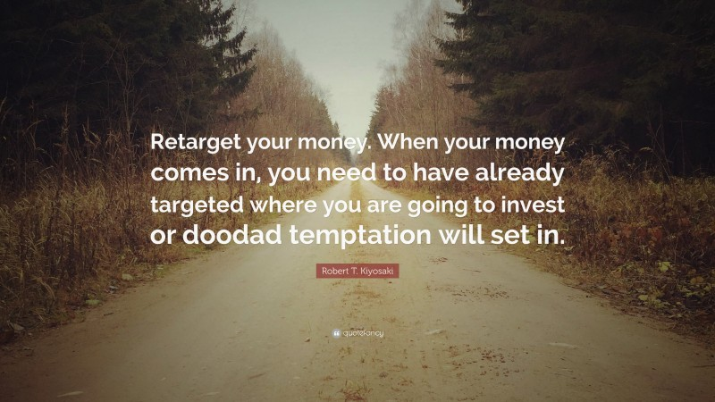 "Robert T. Kiyosaki Quote: ""Retarget your money. When your money comes in, you need to have already targeted where you are going to invest or doodad temptation will set in."""