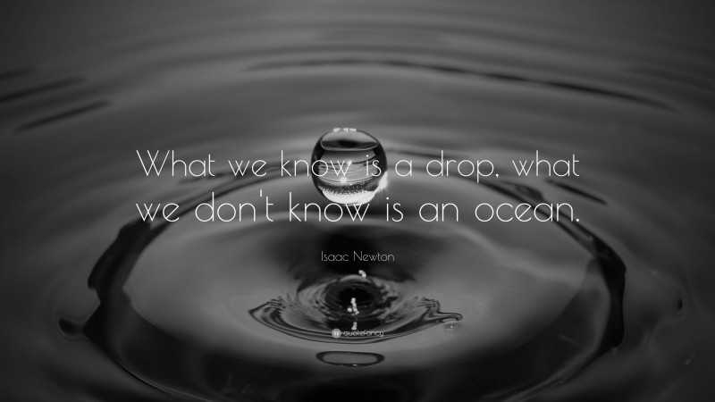 """Isaac Newton Quote: """"What we know is a drop, what we don't know is an ocean."""""""
