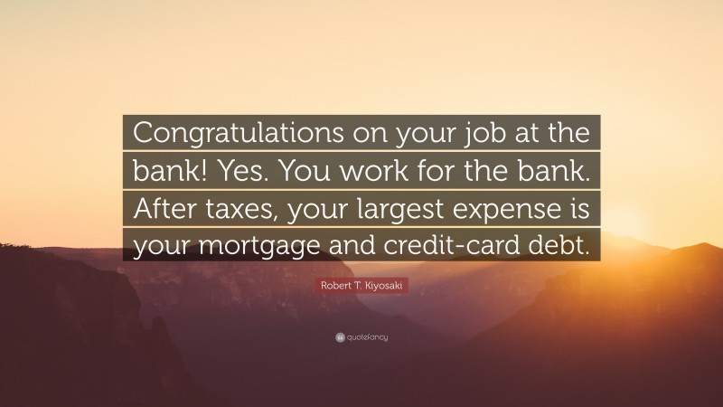 "Robert T. Kiyosaki Quote: ""Congratulations on your job at the bank! Yes. You work for the bank. After taxes, your largest expense is your mortgage and credit-card debt."""