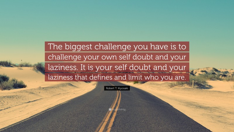 """Robert T. Kiyosaki Quote: """"The biggest challenge you have is to challenge your own self doubt and your laziness. It is your self doubt and your laziness that defines and limit who you are."""""""