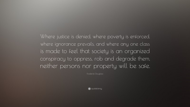 """Frederick Douglass Quote: """"Where justice is denied, where poverty is enforced, where ignorance prevails, and where any one class is made to feel that society is an organized conspiracy to oppress, rob and degrade them, neither persons nor property will be safe."""""""