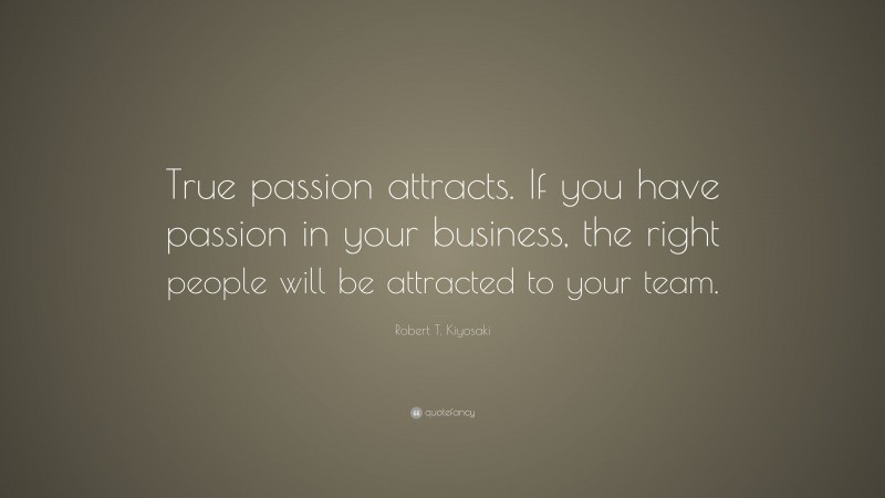 """Robert T. Kiyosaki Quote: """"True passion attracts. If you have passion in your business, the right people will be attracted to your team."""""""