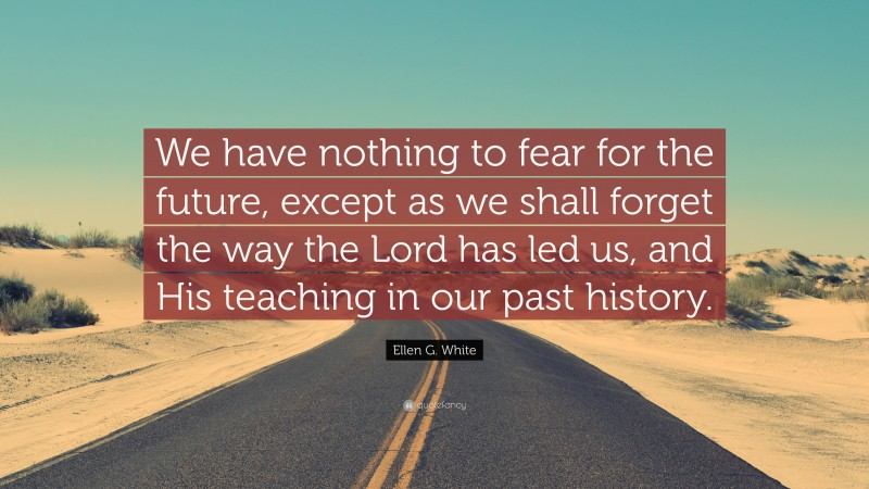 """Ellen G. White Quote: """"We have nothing to fear for the future, except as we shall forget the way the Lord has led us, and His teaching in our past history."""""""