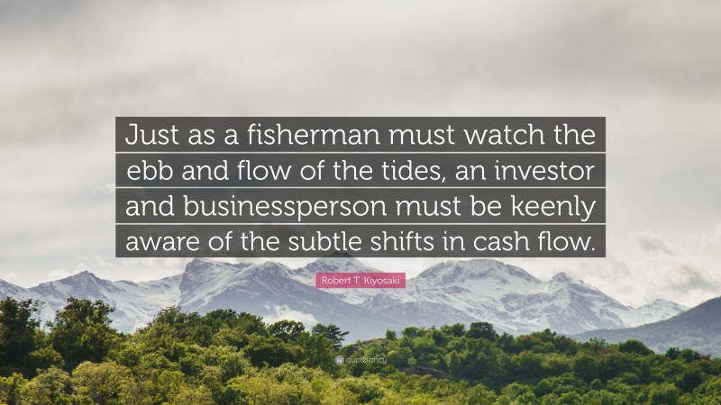 "Robert T. Kiyosaki Quote: ""Just as a fisherman must watch the ebb and flow of the tides, an investor and businessperson must be keenly aware of the subtle shifts in cash flow."""