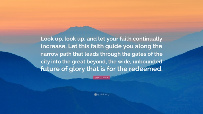 """Ellen G. White Quote: """"Look up, look up, and let your faith continually increase. Let this faith guide you along the narrow path that leads through the gates of the city into the great beyond, the wide, unbounded future of glory that is for the redeemed."""""""