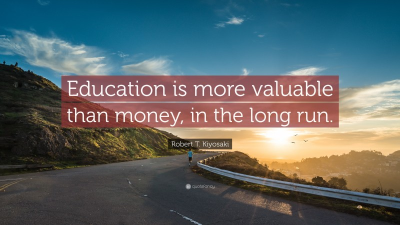 """Robert T. Kiyosaki Quote: """"Education is more valuable than money, in the long run."""""""