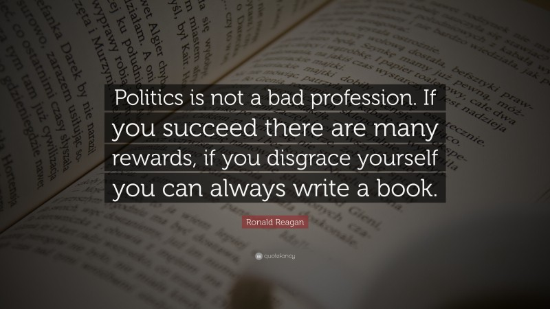 """Ronald Reagan Quote: """"Politics is not a bad profession. If you succeed there are many rewards, if you disgrace yourself you can always write a book."""""""