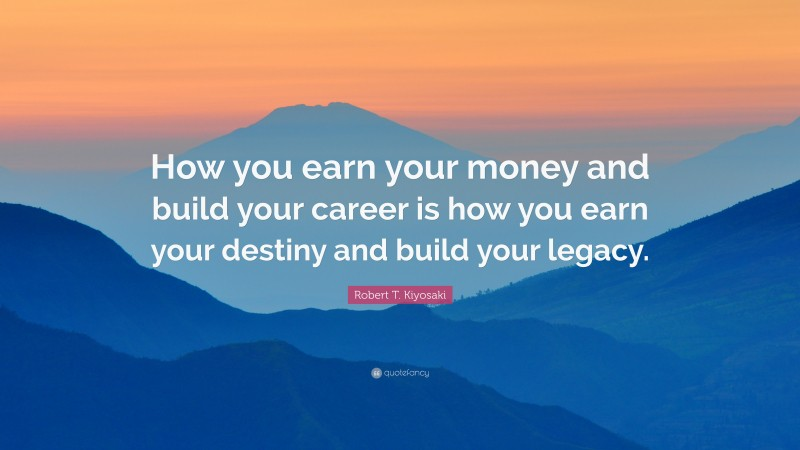 "Robert T. Kiyosaki Quote: ""How you earn your money and build your career is how you earn your destiny and build your legacy."""