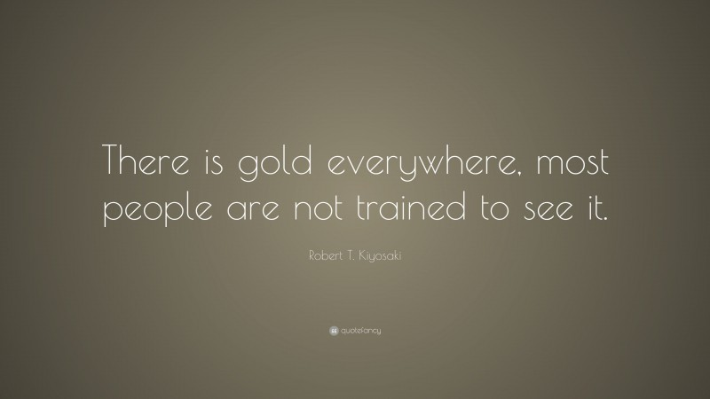 """Robert T. Kiyosaki Quote: """"There is gold everywhere, most people are not trained to see it."""""""