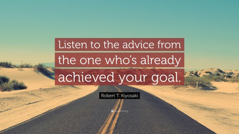 "Robert T. Kiyosaki Quote: ""Listen to the advice from the one who's already achieved your goal."""