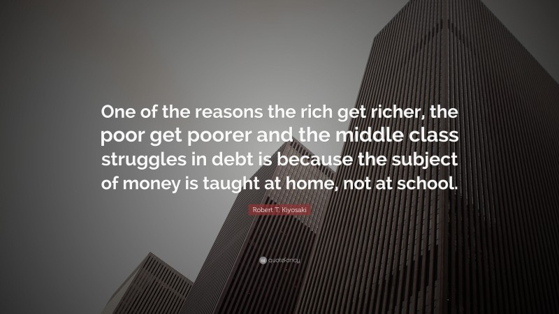 "Robert T. Kiyosaki Quote: ""One of the reasons the rich get richer, the poor get poorer and the middle class struggles in debt is because the subject of money is taught at home, not at school."""