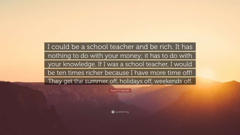 """Robert T. Kiyosaki Quote: """"I could be a school teacher and be rich. It has nothing to do with your money; it has to do with your knowledge. If I was a school teacher, I would be ten times richer because I have more time off! They get the summer off, holidays off, weekends off."""""""