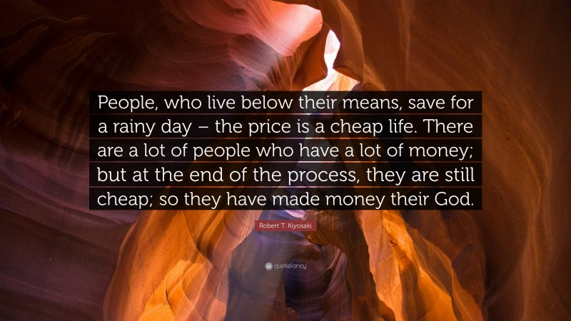 """Robert T. Kiyosaki Quote: """"People, who live below their means, save for a rainy day – the price is a cheap life. There are a lot of people who have a lot of money; but at the end of the process, they are still cheap; so they have made money their God."""""""