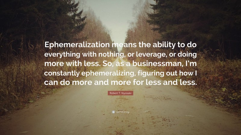 "Robert T. Kiyosaki Quote: ""Ephemeralization means the ability to do everything with nothing, or leverage, or doing more with less. So, as a businessman, I'm constantly ephemeralizing, figuring out how I can do more and more for less and less."""