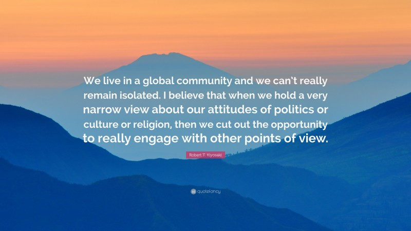 "Robert T. Kiyosaki Quote: ""We live in a global community and we can't really remain isolated. I believe that when we hold a very narrow view about our attitudes of politics or culture or religion, then we cut out the opportunity to really engage with other points of view."""