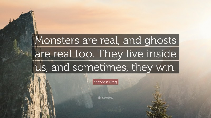 """Stephen King Quote: """"Monsters are real, and ghosts are real too. They live inside us, and sometimes, they win."""""""
