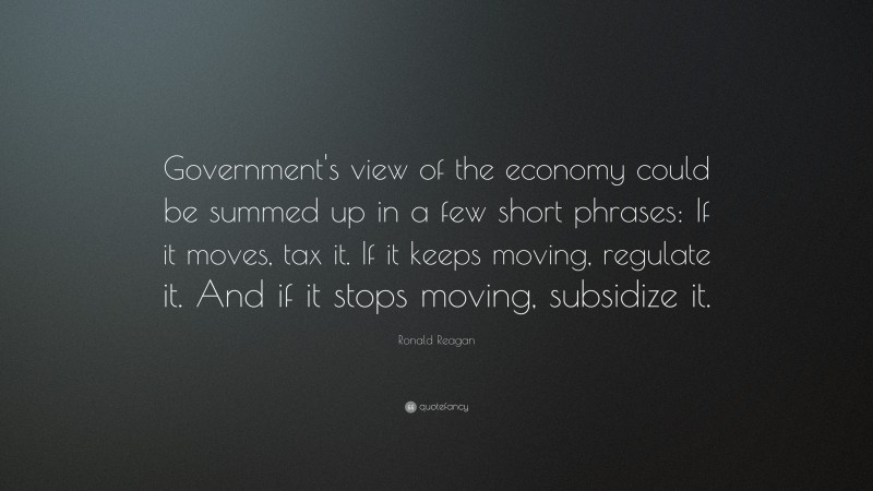"""Ronald Reagan Quote: """"Government's view of the economy could be summed up in a few short phrases: If it moves, tax it. If it keeps moving, regulate it. And if it stops moving, subsidize it."""""""