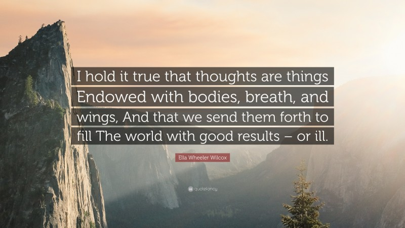 """Ella Wheeler Wilcox Quote: """"I hold it true that thoughts are things Endowed with bodies, breath, and wings, And that we send them forth to fill The world with good results – or ill."""""""