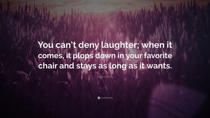 """Stephen King Quote: """"You can't deny laughter; when it comes, it plops down in your favorite chair and stays as long as it wants."""""""