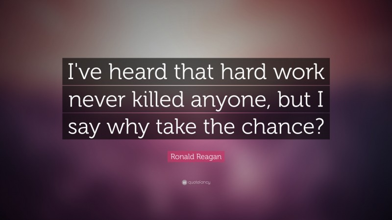 """Ronald Reagan Quote: """"I've heard that hard work never killed anyone, but I say why take the chance?"""""""